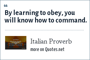 Italian Proverb: By learning to obey, you will know how to command.