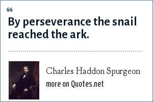 Charles Haddon Spurgeon: By perseverance the snail reached the ark.