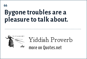 Yiddish Proverb: Bygone troubles are a pleasure to talk about.