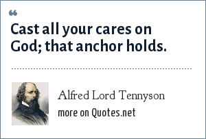Alfred Lord Tennyson: Cast all your cares on God; that anchor holds.