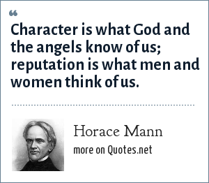 Horace Mann: Character is what God and the angels know of us; reputation is what men and women think of us.