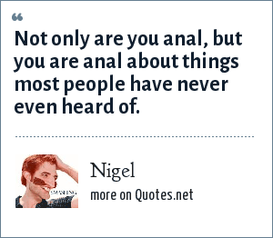 Nigel: Not only are you anal, but you are anal about things most people have never even heard of.
