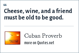 Cuban Proverb: Cheese, wine, and a friend must be old to be good.