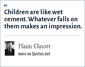 Haim Ginott: Children are like wet cement. Whatever falls on them makes an impression.