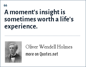 Oliver Wendell Holmes: A moment's insight is sometimes worth a life's experience.