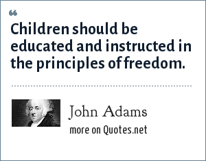 John Adams: Children should be educated and instructed in the principles of freedom.