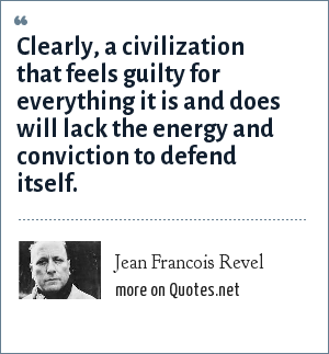 Jean Francois Revel: Clearly, a civilization that feels guilty for everything it is and does will lack the energy and conviction to defend itself.