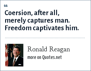 Ronald Reagan: Coersion, after all, merely captures man. Freedom captivates him.