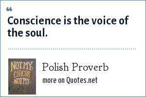Polish Proverb: Conscience is the voice of the soul.