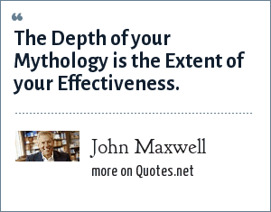 John Maxwell: The Depth of your Mythology is the Extent of your Effectiveness.