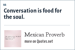 Mexican Proverb: Conversation is food for the soul.