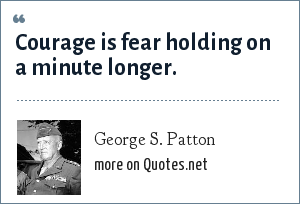 George S. Patton: Courage is fear holding on a minute longer.