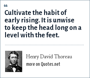 Henry David Thoreau: Cultivate the habit of early rising. It is unwise to keep the head long on a level with the feet.