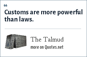 The Talmud: Customs are more powerful than laws.