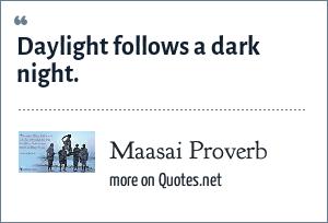 Maasai Proverb: Daylight follows a dark night.