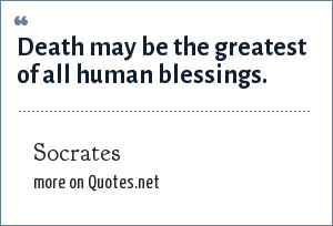 Socrates: Death may be the greatest of all human blessings.