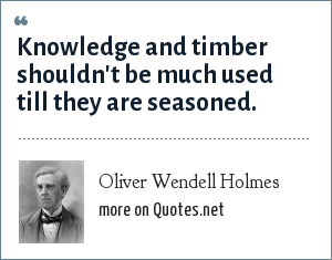 Oliver Wendell Holmes: Knowledge and timber shouldn't be much used till they are seasoned.