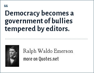 Ralph Waldo Emerson: Democracy becomes a government of bullies tempered by editors.