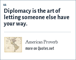 American Proverb: Diplomacy is the art of letting someone else have your way.