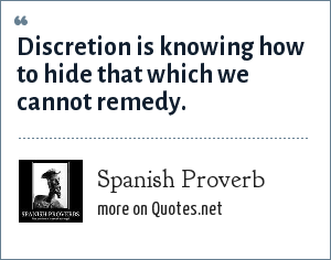 Spanish Proverb: Discretion is knowing how to hide that which we cannot remedy.