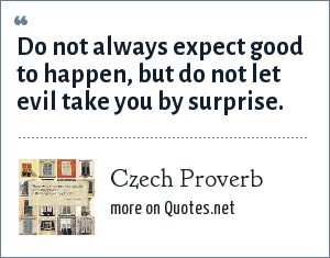 Czech Proverb: Do not always expect good to happen, but do not let evil take you by surprise.