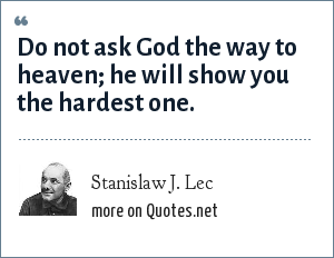 Stanislaw J. Lec: Do not ask God the way to heaven; he will show you the hardest one.