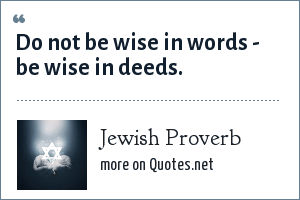 Jewish Proverb: Do not be wise in words - be wise in deeds.