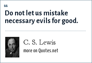C. S. Lewis: Do not let us mistake necessary evils for good.