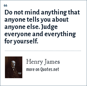 Henry James: Do not mind anything that anyone tells you about anyone else. Judge everyone and everything for yourself.