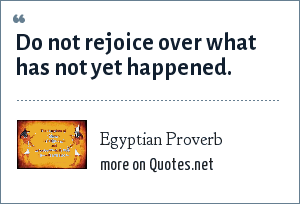 Egyptian Proverb: Do not rejoice over what has not yet happened.