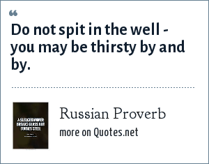 Russian Proverb: Do not spit in the well - you may be thirsty by and by.