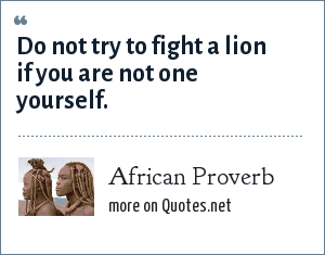 African Proverb: Do not try to fight a lion if you are not one yourself.
