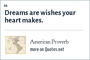 American Proverb: Dreams are wishes your heart makes.