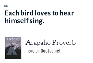 Arapaho Proverb: Each bird loves to hear himself sing.