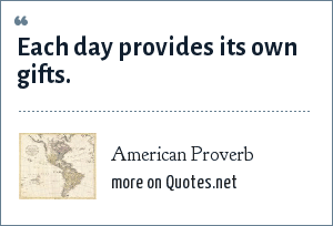 American Proverb: Each day provides its own gifts.