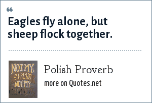 Polish Proverb: Eagles fly alone, but sheep flock together.