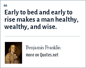 Benjamin Franklin: Early to bed and early to rise makes a man healthy, wealthy, and wise.