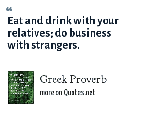 Greek Proverb: Eat and drink with your relatives; do business with strangers.