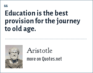 Aristotle: Education is the best provision for the journey to old age.