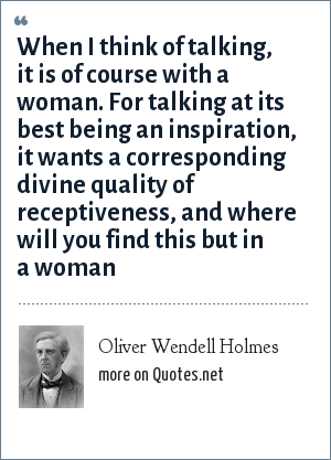 Oliver Wendell Holmes: When I think of talking, it is of course with a woman. For talking at its best being an inspiration, it wants a corresponding divine quality of receptiveness, and where will you find this but in a woman