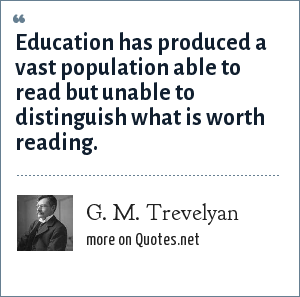 G. M. Trevelyan: Education has produced a vast population able to read but unable to distinguish what is worth reading.