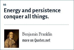 Benjamin Franklin: Energy and persistence conquer all things.