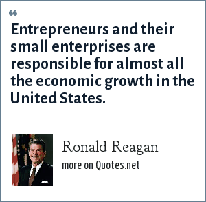 Ronald Reagan: Entrepreneurs and their small enterprises are responsible for almost all the economic growth in the United States.