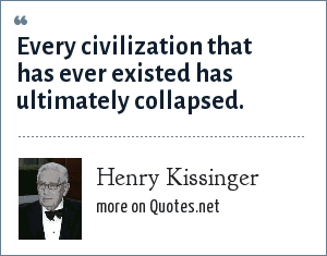 Henry Kissinger: Every civilization that has ever existed has ultimately collapsed.