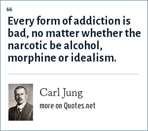Carl Jung: Every form of addiction is bad, no matter whether the narcotic be alcohol, morphine or idealism.