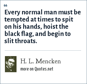 H. L. Mencken: Every normal man must be tempted at times to spit on his hands, hoist the black flag, and begin to slit throats.