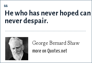 George Bernard Shaw: He who has never hoped can never despair.