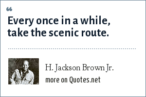 H. Jackson Brown Jr.: Every once in a while, take the scenic route.