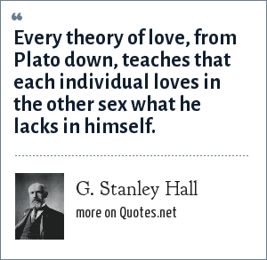 G. Stanley Hall: Every theory of love, from Plato down, teaches that each individual loves in the other sex what he lacks in himself.