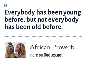 African Proverb: Everybody has been young before, but not everybody has been old before.